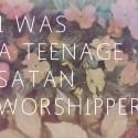 I Was A Teenage Satan Worshipper: There